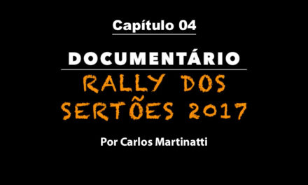Capítulo 4 – O CARRO BOMBA – Documentário Rally dos Sertões 2017 por Carlos Martinatti